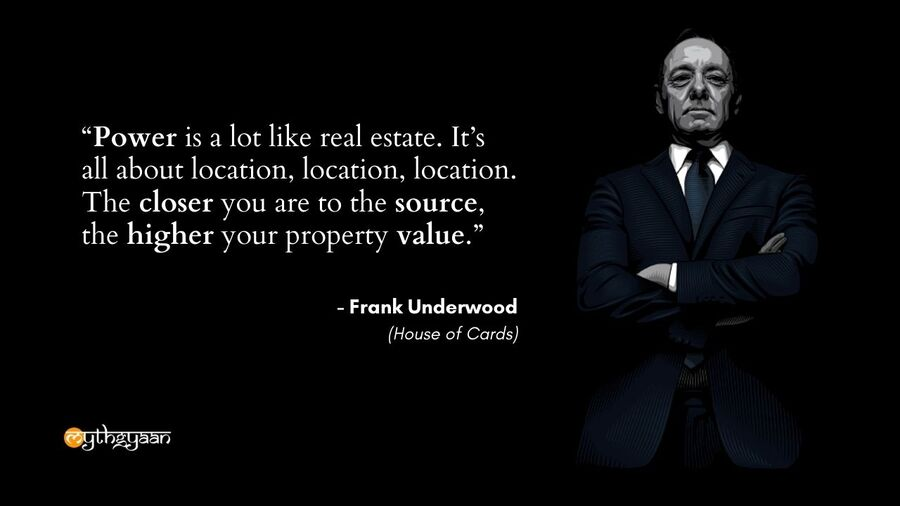 """Power is a lot like real estate. It's all about location, location, location. The closer you are to the source, the higher your property value."" - Frank Underwood Quotes - House of Cards"