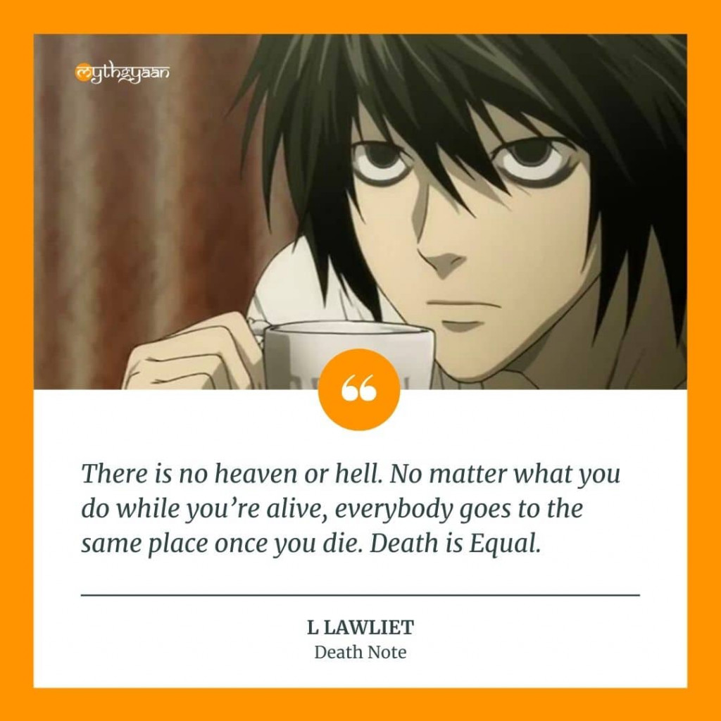 """There is no heaven or hell. No matter what you do while you're alive, everybody goes to the same place once you die. Death is Equal."" - L Lawliet Quotes"