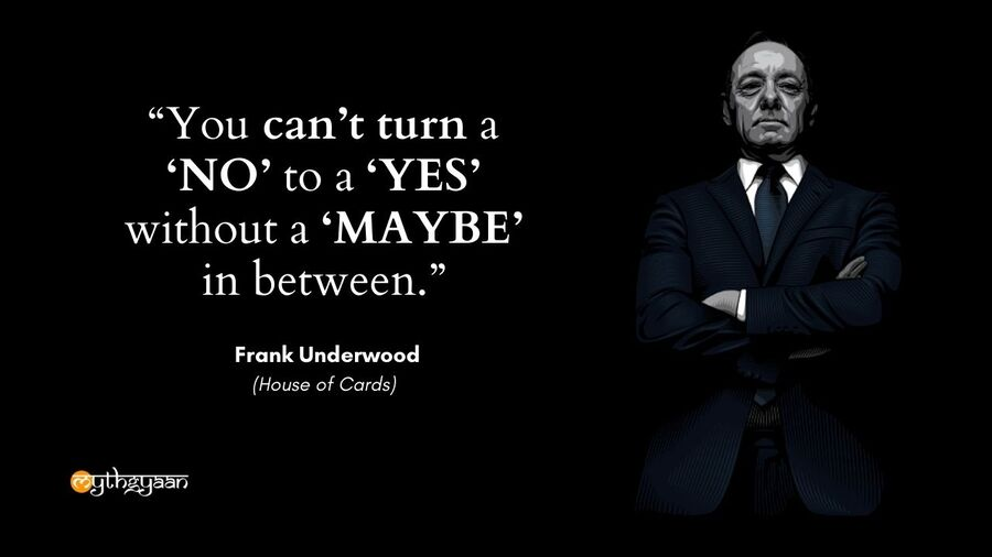 """You can't turn a 'NO' to a 'YES' without a 'MAYBE' in between."" - Frank Underwood Quotes - House of Cards"