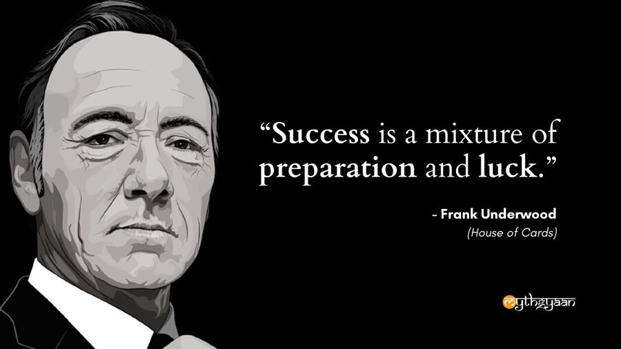 """Success is a mixture of preparation and luck."" - Frank Underwood Quotes - House of Cards"