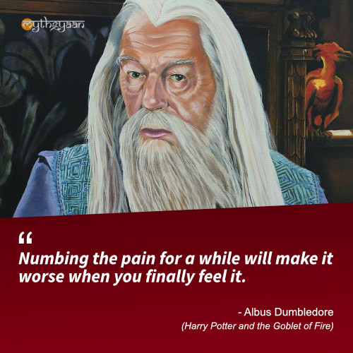 Numbing the pain for a while will make it worse when you finally feel it. - Albus Dumbledore (Harry Potter and the Goblet of Fire) - Harry Potter Quotes