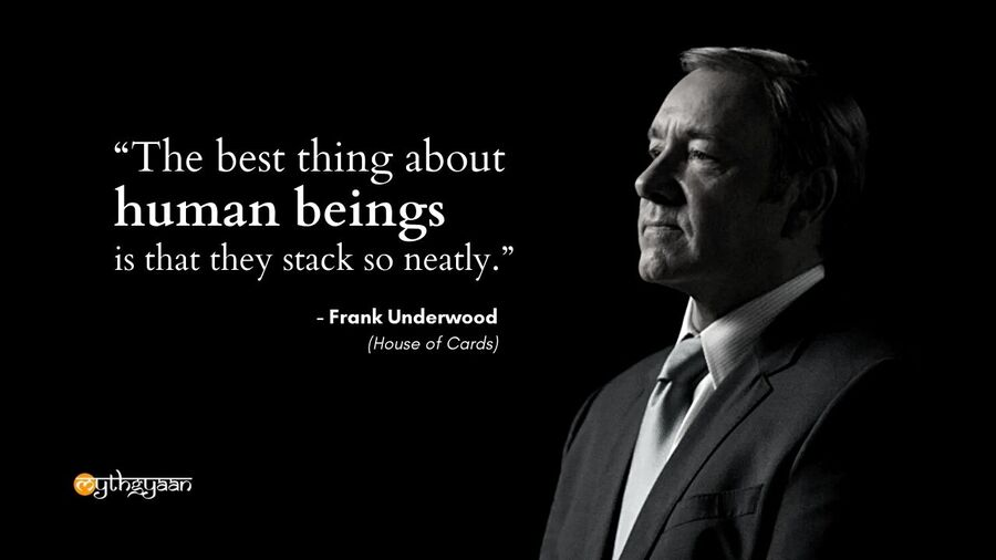 """The best thing about human beings is that they stack so neatly."" - Frank Underwood Quotes - House of Cards"