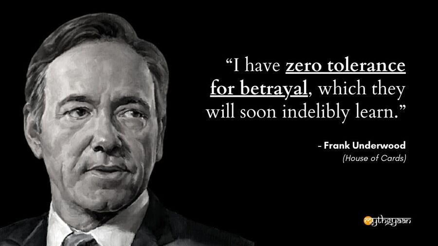 """I have zero tolerance for betrayal, which they will soon indelibly learn."" - Frank Underwood - House of Cards"