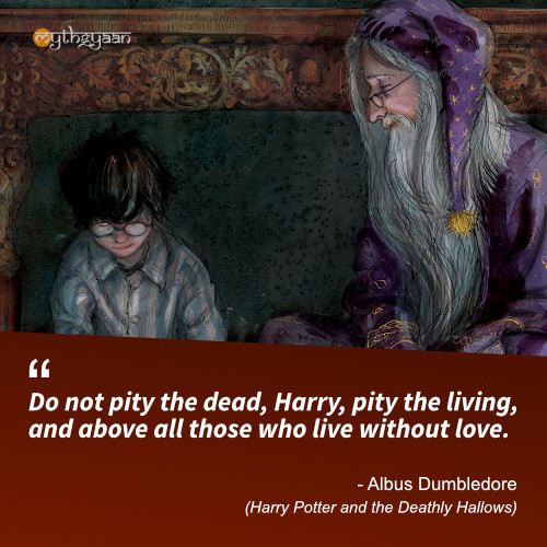 Do not pity the dead, Harry, pity the living, and above all those who live without love. - Albus Dumbledore Quotes (Harry Potter and the Deathly Hallows)