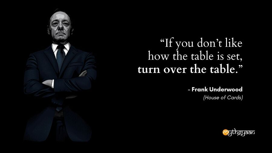 """If you don't like how the table is set, turn over the table."" - Frank Underwood Quotes - House of Cards"