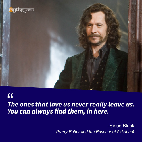 The ones that love us never really leave us. You can always find them, in here. - Sirius Black (Harry Potter and the Prisoner of Azkaban) - Harry Potter Quotes