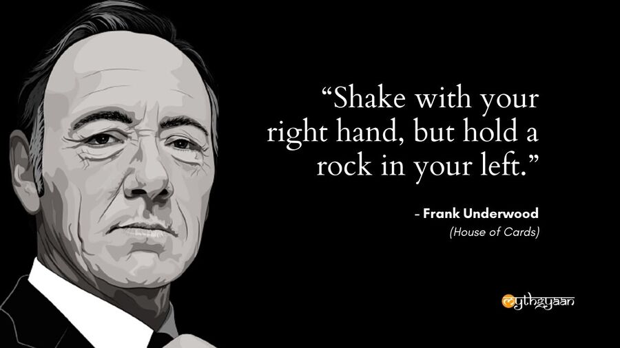 """Shake with your right hand, but hold a rock in your left."" - Frank Underwood - House of Cards"