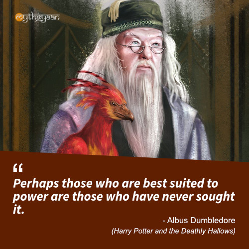 Perhaps those who are best suited to power are those who have never sought it. - Albus Dumbledore Quotes(Harry Potter and the Deathly Hallows)