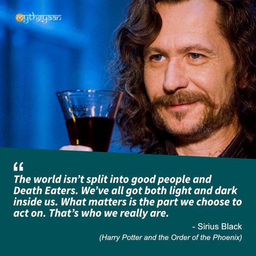 The world isn't split into good people and Death Eaters. We've all got both light and dark inside us. What matters is the part we choose to act on. That's who we really are. - Sirius Black Quotes (Harry Potter and the Order of the Phoenix)