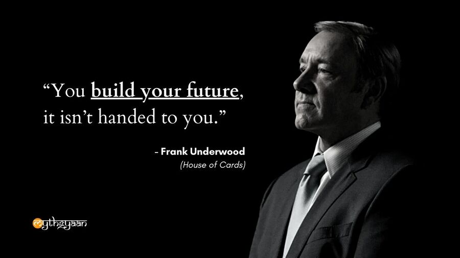 """You build your future, it isn't handed to you."" - Frank Underwood Quotes - House of Cards"