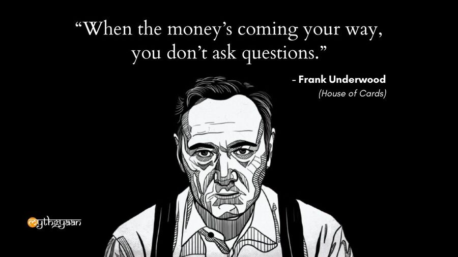 """When the money's coming your way, you don't ask questions."" - Frank Underwood Quotes - House of Cards"