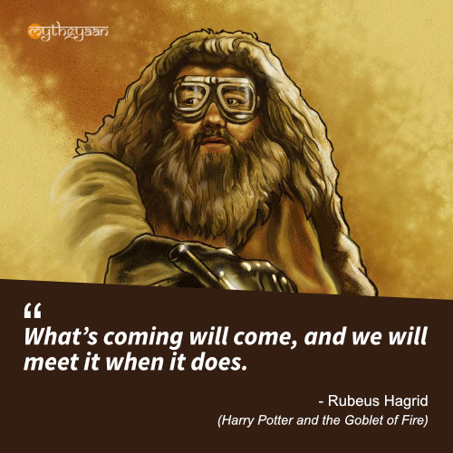 What's coming will come, and we will meet it when it does. - Rubeus Hagrid (Harry Potter and the Goblet of Fire) - Harry Potter Quotes