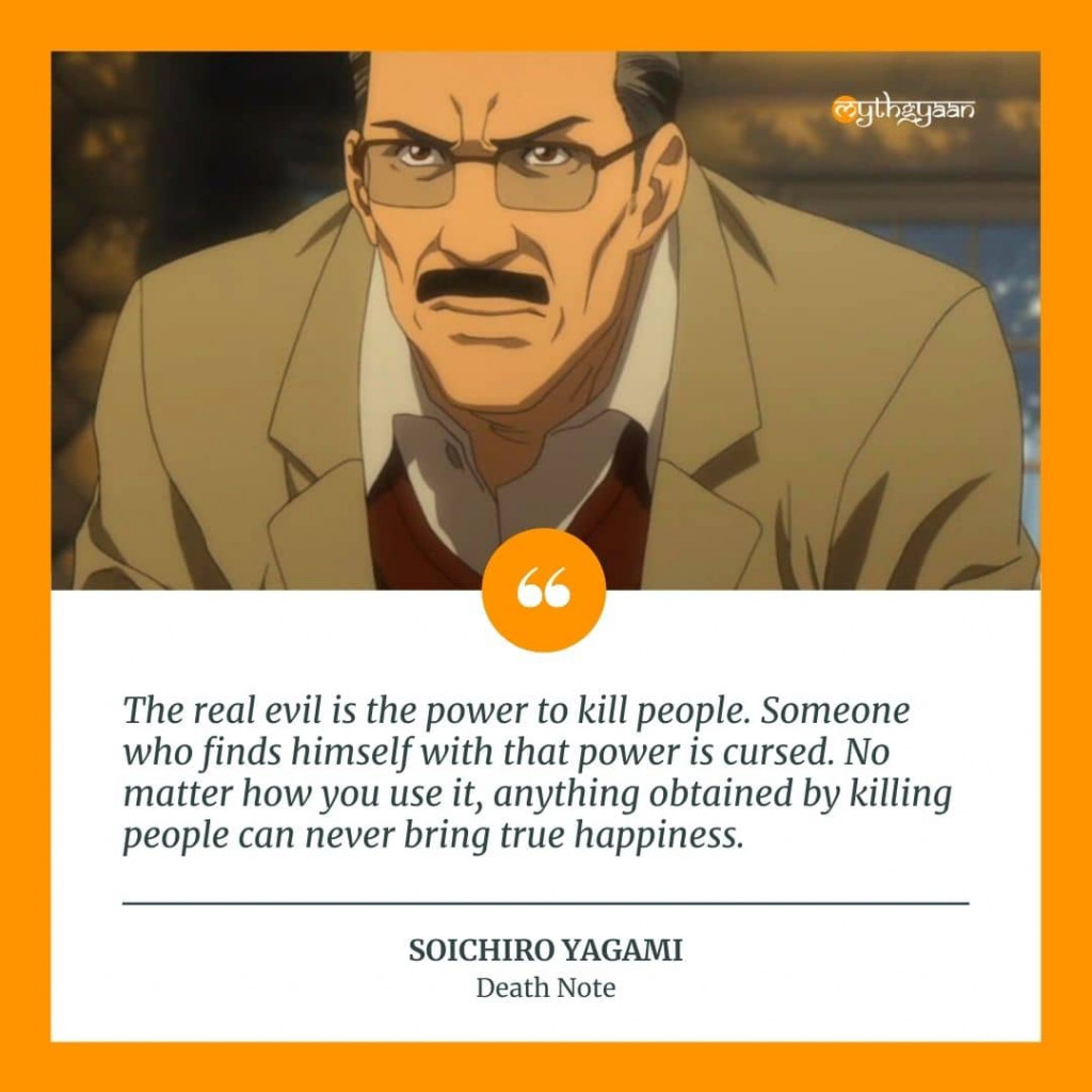 """The real evil is the power to kill people. Someone who finds himself with that power is cursed. No matter how you use it, anything obtained by killing people can never bring true happiness."" - Soichiro Yagami Quotes"