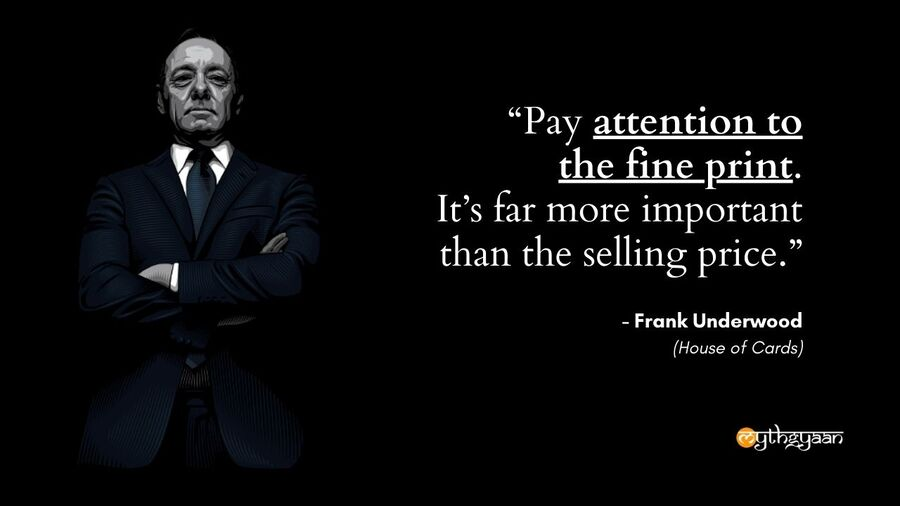 """Pay attention to the fine print. It's far more important than the selling price."" - Frank Underwood - House of Cards"