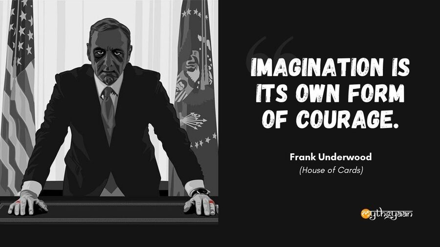 """Imagination is its own form of courage."" - Frank Underwood Quotes - House of Cards"