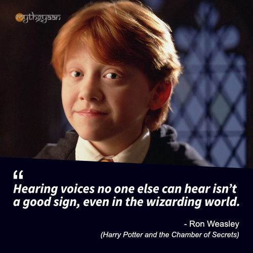 Hearing voices no one else can hear isn't a good sign, even in the wizarding world. - Ron Weasley (Harry Potter and the Chamber of Secrets) - Harry Potter Quotes