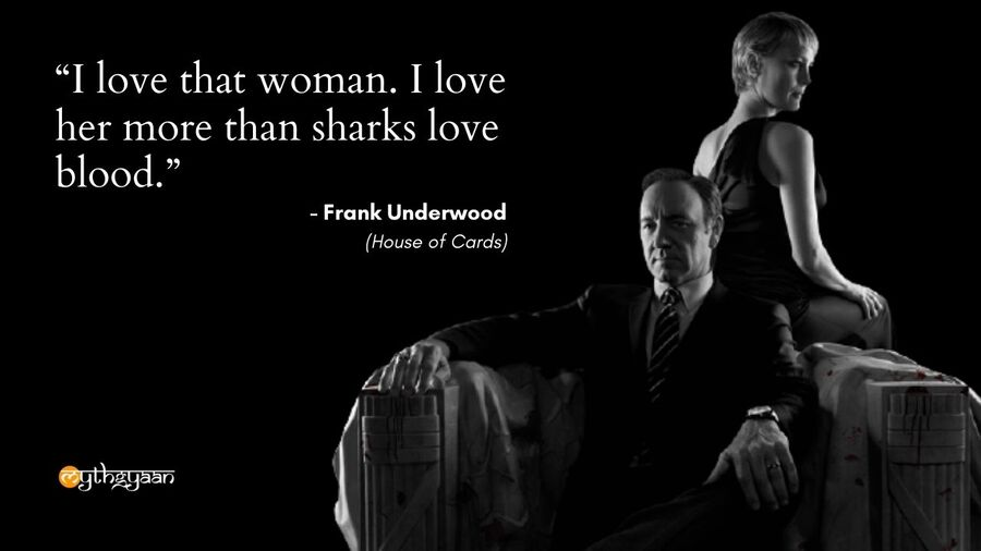 """I love that woman. I love her more than sharks love blood."" - Frank Underwood - House of Cards"