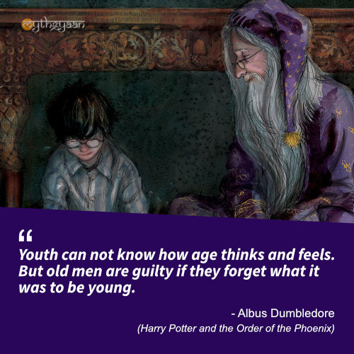 Youth can not know how age thinks and feels. But old men are guilty if they forget what it was to be young. - Albus Dumbledore Quotes (Harry Potter and the Order of the Phoenix)
