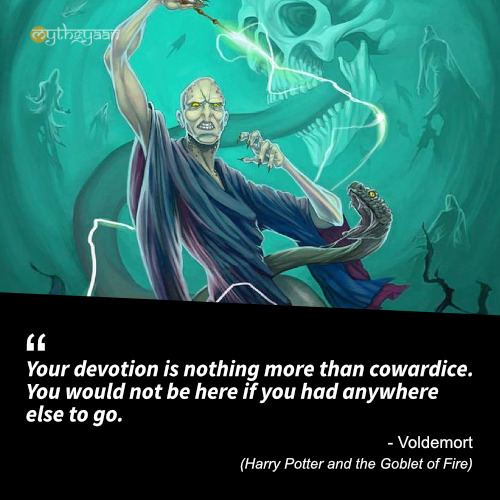 Your devotion is nothing more than cowardice. You would not be here if you had anywhere else to go. - Voldemort Quotes (Harry Potter and the Goblet of Fire)