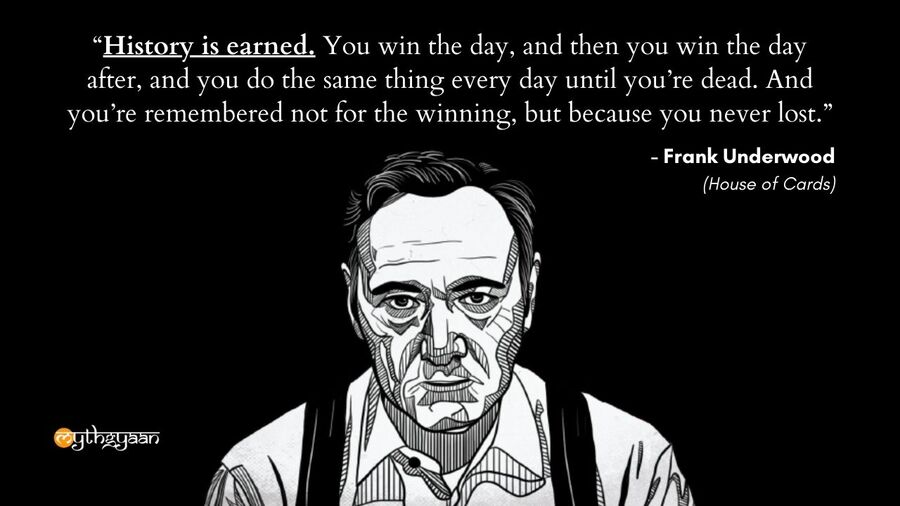 """History is earned. You win the day, and then you win the day after, and you do the same thing every day until you're dead. And you're remembered not for the winning, but because you never lost."" - Frank Underwood Quotes - House of Cards"