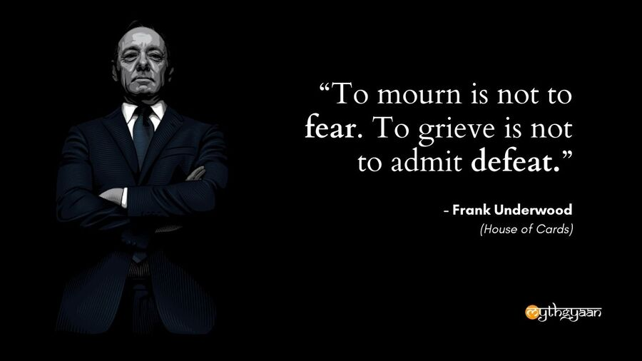 """To mourn is not to fear. To grieve is not to admit defeat."" - Frank Underwood - House of Cards"