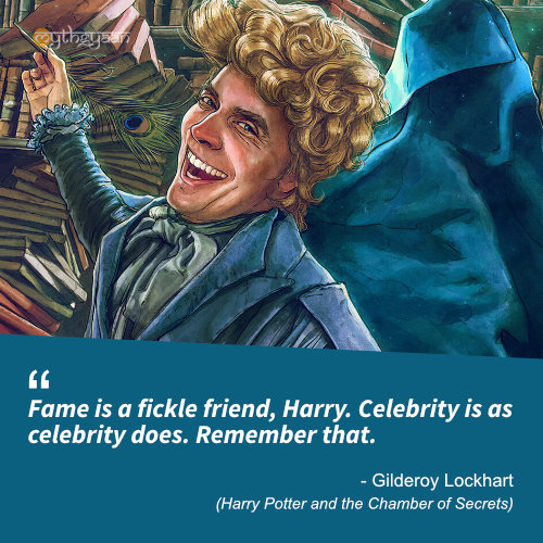 Fame is a fickle friend, Harry. Celebrity is as celebrity does. Remember that. - Gilderoy Lockhart (Harry Potter and the Chamber of Secrets) - Harry Potter Quotes