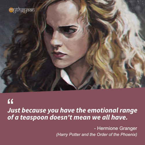 Just because you have the emotional range of a teaspoon doesn't mean we all have. - Hermione Granger Quotes (Harry Potter and the Order of the Phoenix)