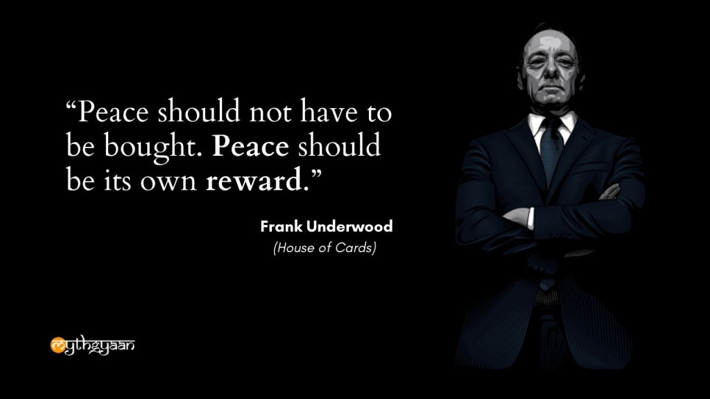 """Peace should not have to be bought. Peace should be its own reward."" - Frank Underwood - House of Cards"
