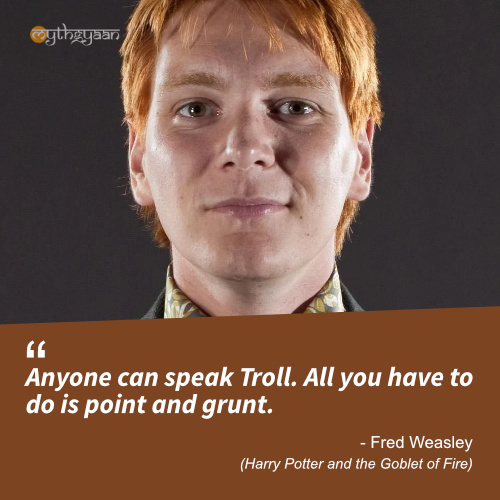 Anyone can speak Troll. All you have to do is point and grunt. - Fred Weasley Quotes (Harry Potter and the Goblet of Fire)