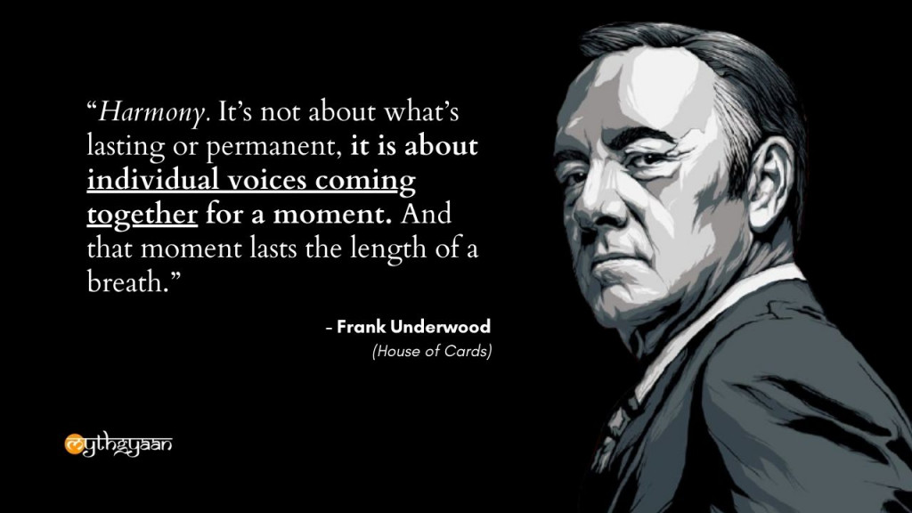 """Harmony. It's not about what's lasting or permanent, it is about individual voices coming together for a moment. And that moment lasts the length of a breath."" - Frank Underwood Quotes - House of Cards"