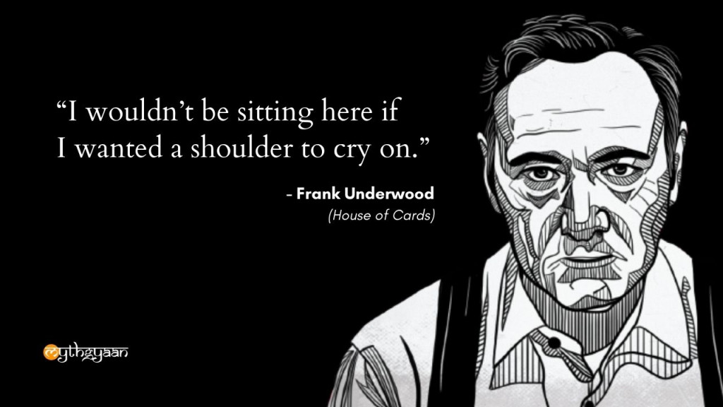 """I wouldn't be sitting here if I wanted a shoulder to cry on."" - Frank Underwood - House of Cards"