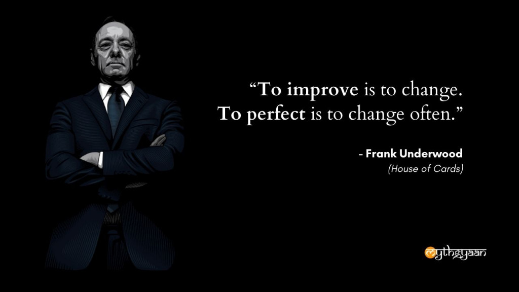"""To improve is to change. To perfect is to change often."" - Frank Underwood Quotes - House of Cards"