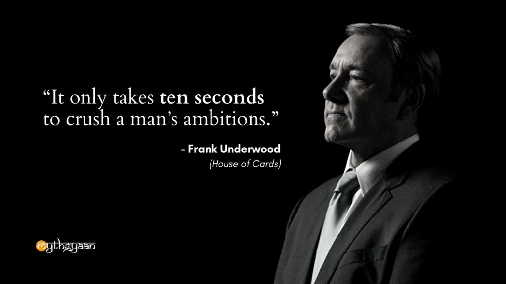 """It only takes ten seconds to crush a man's ambitions."" - Frank Underwood - House of Cards"