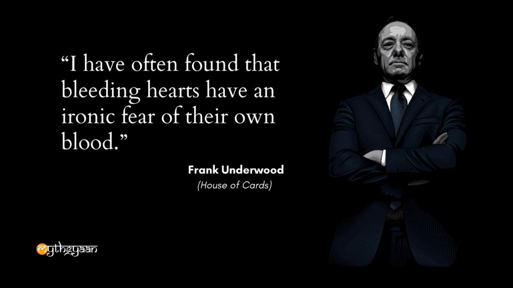 """I have often found that bleeding hearts have an ironic fear of their own blood."" - Frank Underwood - House of Cards"