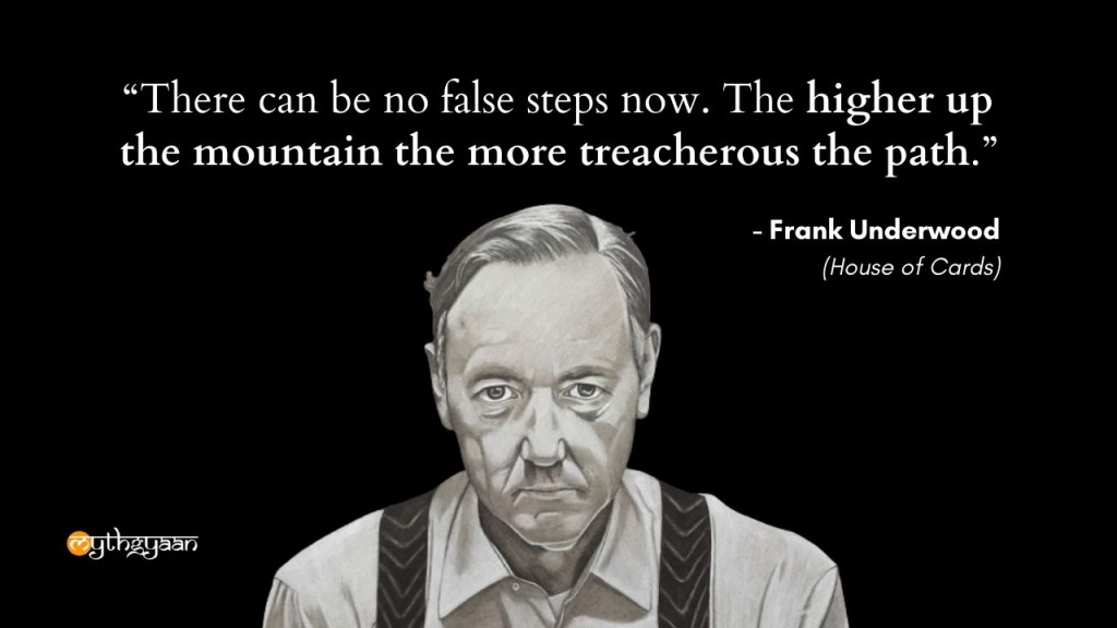 """There can be no false steps now. The higher up the mountain the more treacherous the path."" - Frank Underwood Quotes - House of Cards"