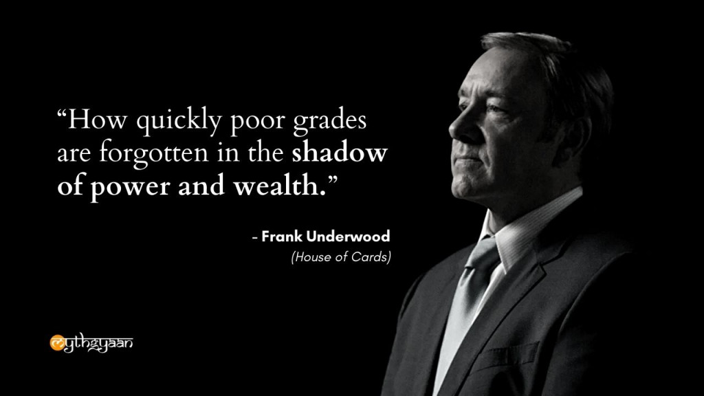 """How quickly poor grades are forgotten in the shadow of power and wealth."" - Frank Underwood Quotes - House of Cards"