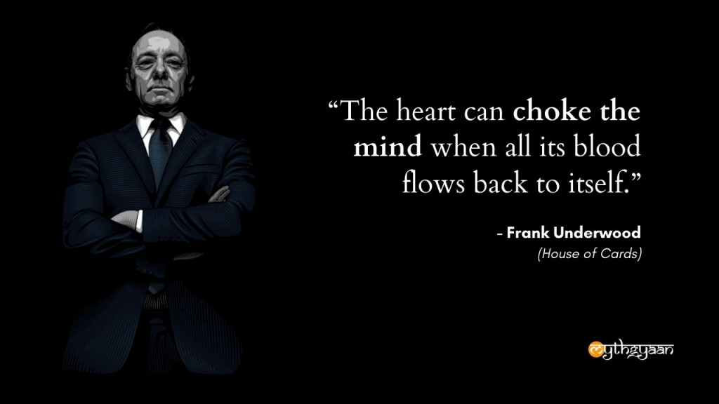 """The heart can choke the mind when all its blood flows back to itself."" - Frank Underwood - House of Cards"