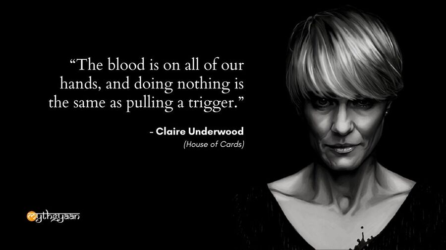 """The blood is on all of our hands, and doing nothing is the same as pulling a trigger."" - Claire Underwood - House of Cards"