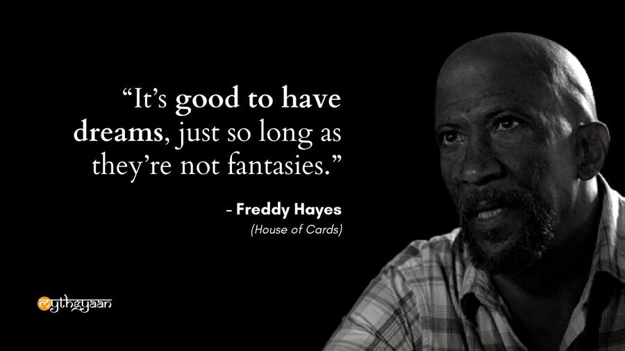 """It's good to have dreams, just so long as they're not fantasies."" - Freddy Hayes - House of Cards Quotes"