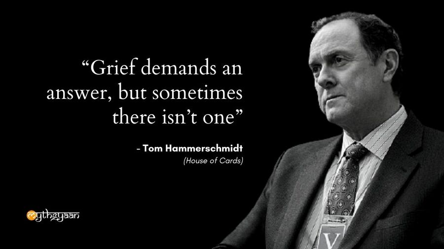 """Grief demands an answer, but sometimes there isn't one."" - Tom Hammerschmidt - House of Cards"
