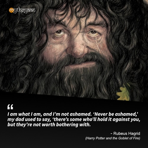 I am what I am, and I'm not ashamed. 'Never be ashamed,' my dad used to say, 'there's some who'll hold it against you, but they're not worth bothering with. - Rubeus Hagrid (Harry Potter and the Goblet of Fire) - Harry Potter Quotes