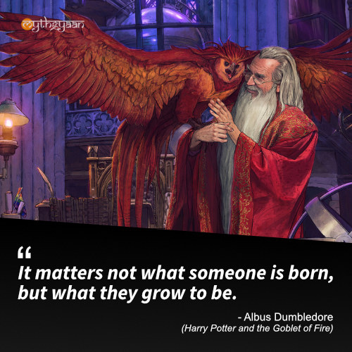 It matters not what someone is born, but what they grow to be. - Albus Dumbledore (Harry Potter and the Goblet of Fire) - Harry Potter Quotes