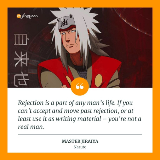 """Rejection is a part of any man's life. If you can't accept and move past rejection, or at least use it as writing material - you're not a real man."" - Master Jiraiya Quotes"