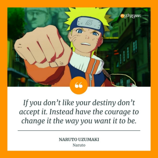 """If you don't like your destiny don't accept it. Instead have the courage to change it the way you want it to be."" - Naruto Uzumaki - Naruto Quotes"