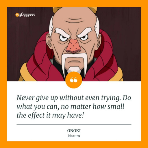 """Never give up without even trying. Do what you can, no matter how small the effect it may have!"" - Onoki Quotes"