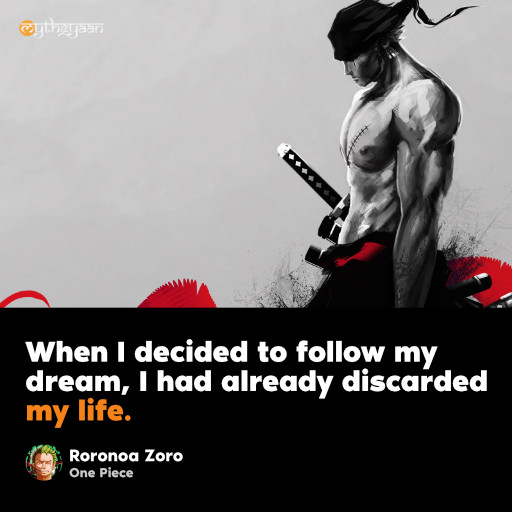 When I decided to follow my dream, I had already discarded my life. - Roronoa Zoro